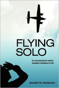 Flying Solo:  an unconventional aviatrix navigates turbulence in life - Jeanette Vaughan
