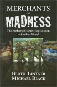 Merchants of Madness: The Methamphetamine Explosion in the Golden Triangle - Bertil Lintner, Michael Black