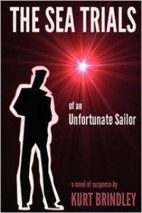 The Sea Trials of an Unfortunate Sailor - Kurt Brindley