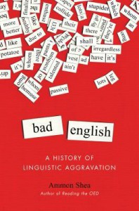 Bad English: A History of Linguistic Aggravation - Ammon Shea