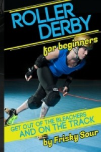 Roller Derby for Beginners:  Get Out of the Bleachers and on the Track - Frisky Sour