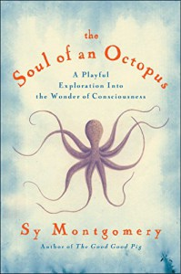 The Soul of an Octopus: A Surprising Exploration into the Wonder of Consciousness - Sy Montgomery