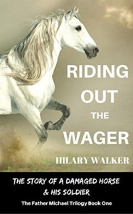 Riding Out the Wager: The Story of a Damaged Horse & His Soldier (The Father Michael Trilogy Book 1) - Hilary Walker