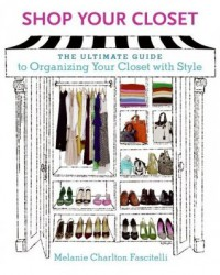 Shop Your Closet: The Ultimate Guide to Organizing Your Closet with Style - Melanie Charlton Fascitelli, Kevin Clark, Melanie Charlton