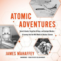 Atomic Adventures: Secret Islands, Forgotten N-Rays, and Isotopic Murder - A Journey into the Wild World of Nuclear Science - James Mahaffey, Keith Sellon-Wright