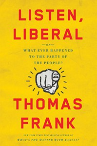 Listen, Liberal: Or, What Ever Happened to the Party of the People? - Thomas Frank