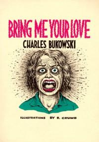 Bring Me Your Love - Charles Bukowski, Robert Crumb