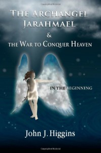 In the Beginning (Book I  The Archangel Jarahmael and the War to Conquer Heaven) (Volume 1) - John J Higgins