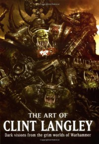 The Art of Clint Langley: Dark Visions from the Grim Worlds of Warhammer - Clint Langley, Nick Kyme