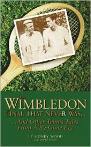 The Wimbledon Final That Never Was . . .: And Other Tennis Tales from a By-Gone Era - Sidney Wood, David Wood