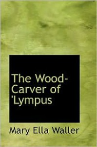 The Wood-Carver of 'Lympus - Mary Ella Waller