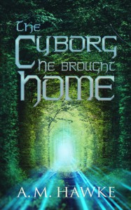 The Cyborg He Brought Home - A.M. Hawke