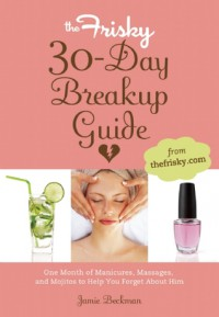 The Frisky 30-Day Breakup Guide: One Month of Manicures, Massages, and Mojitos to Help You Forget About Him - Jamie Beckman