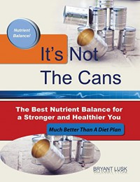 It's Not the Cans: The Best Nutrient Balance for a Stronger and Healthier You - Bryant Lusk