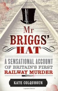 MR Briggs' Hat: The True Story of a Victorian Railway Murder - Kate Colquhoun