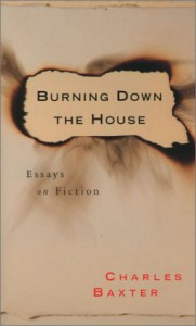 Burning Down the House: Essays on Fiction - Charles Baxter