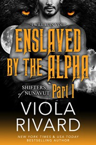Enslaved by the Alpha: Part One (Shifters of Nunavut Book 1) - Viola Rivard