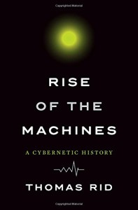 Rise of the Machines: A Cybernetic History - Thomas Rid