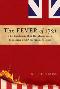 The Fever of 1721: The Epidemic That Revolutionized Medicine and American Politics - Stephen Coss