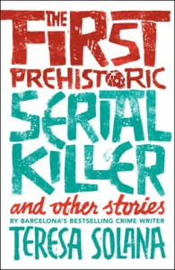 The First Prehistoric Serial Killer and Other Stories - Teresa Solana
