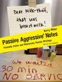 Passive Aggressive Notes: Painfully Polite and Hilariously Hostile Writings - Kerry Miller