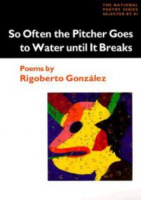 So Often the Pitcher Goes to Water Until it Breaks - Rigoberto González