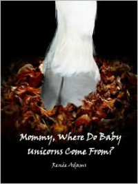 Mommy, Where Do Baby Unicorns Come From? - Renee Adams
