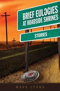 Brief Eulogies at Roadside Shrines - Mark Lyons