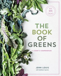 The Book of Greens: A Cook's Compendium of 40 Varieties, from Arugula to Watercress, with More Than 175 Recipes - Kathleen Squires, Jenn Louis