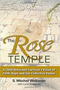 The Rose Temple: A Child Holocaust Survivor's Vision of Faith, Hope and Our Collective Future - S Mitchell Weitzman
