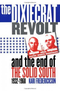 The Dixiecrat Revolt and the End of the Solid South 1932-1968 - Kari Frederickson