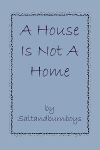 A House Is Not A Home - Saltandburnboys