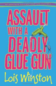 Assault with a Deadly Glue Gun - Lois Winston