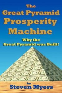 The Great Pyramid Prosperity Machine: Why the Great Pyramid Was Built! - Steven Myers