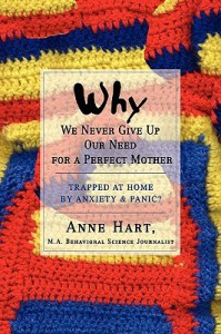 Why We Never Give Up Our Need for a Perfect Mother: Trapped at Home by Anxiety & Panic? - Anne Hart