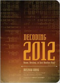 Decoding 2012: Doom, Destiny, or Just Another Day? - Melissa L. Rossi, Bruce C. Scofield