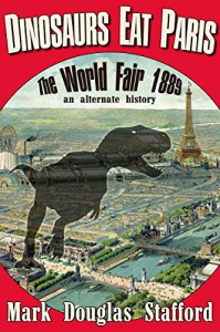 Dinosaurs Eat Paris: The Paris World Fair 1889, an alternate history - Mark Douglas Stafford