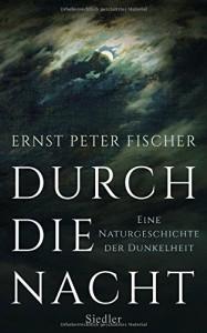 Durch die Nacht: Eine Naturgeschichte der Dunkelheit - Ernst Peter Fischer