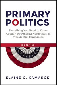 Primary Politics: Everything You Need to Know about How America Nominates Its Presidential Candidates - Elaine  C. Kamarck