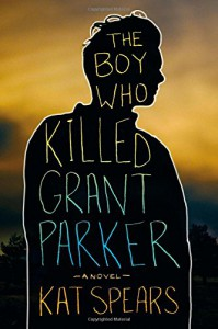 The Boy Who Killed Grant Parker: A Novel - Kat Spears