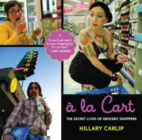 A la Cart: The Secret Lives of Grocery Shoppers - Hillary Carlip