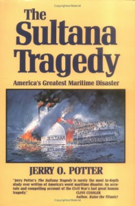 The Sultana Tragedy: America's Greatest Maritime Disaster - Jerry O. Potter