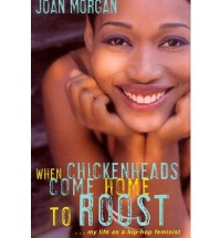 When Chickenheads Come Home to Roost : My Life as A Hip Hop Feminist - Joan Morgan