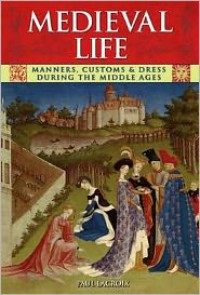Medieval Life: Manners, Customs and Dress During the Middle Ages. Paul LaCroix - P. L. Jacob