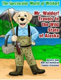 The Spectacular World of Waldorf: Mr. Waldorf Travels to the Wild State of Alaska - Beth Ann Stifflemire, Barbara Terry