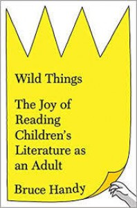 Wild Things: The Joy of Reading Children's Literature as an Adult - Bruce Handy