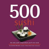 500 Sushi: The Only Sushi Compendium You'll Ever Need - Caroline Bennett