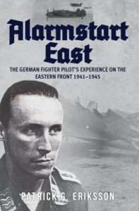 Alarmstart East: The German Fighter Pilot's Experience on the Eastern Front 1941-1945 - Patrick G. Eriksson