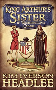 King Arthur's Sister in Washington's Court - Kim Iverson Headlee, Kim Headlee, Mark Twain