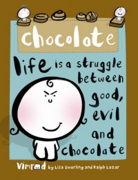 Chocolate-Life is A Struggle Between Good, Evil and Chocolate - Lisa Swerling and Ralph Lazar